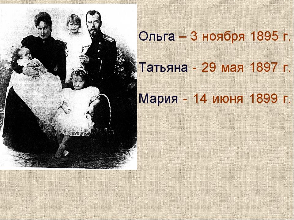 Ольга – 3 ноября 1895 г. Татьяна - 29 мая 1897 г. Мария - 14 июня 1899 г.