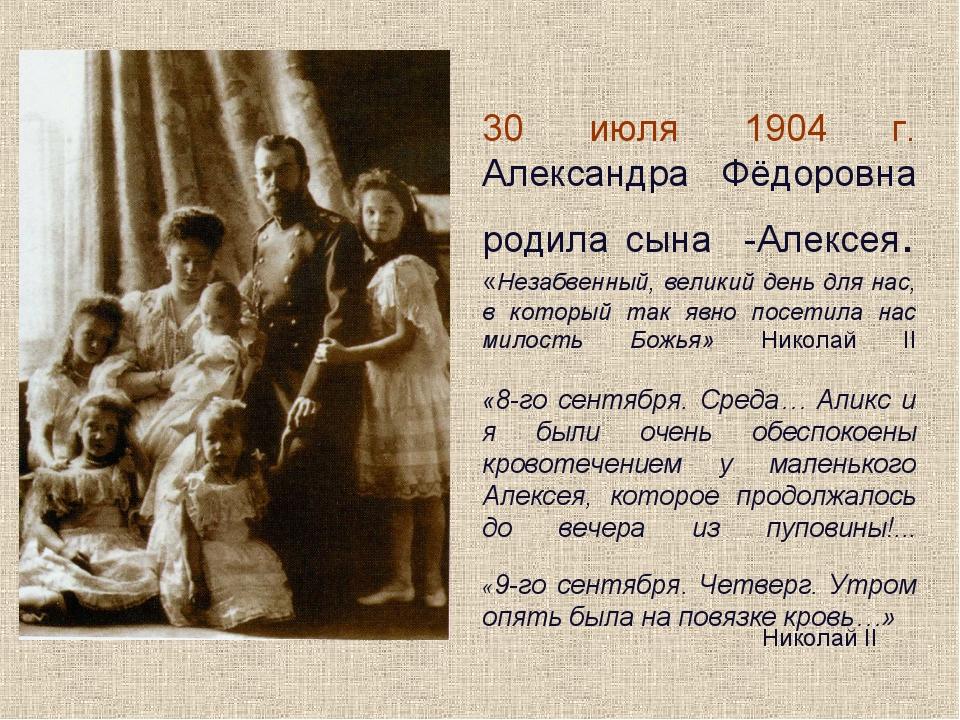 30 июля 1904 г. Александра Фёдоровна родила сына -Алексея. «Незабвенный, вели...