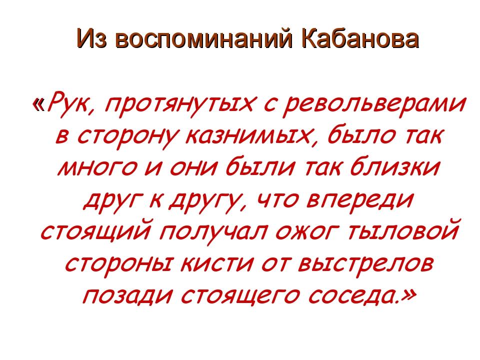 Из воспоминаний Кабанова «Рук, протянутых с револьверами в сторону казнимых,...