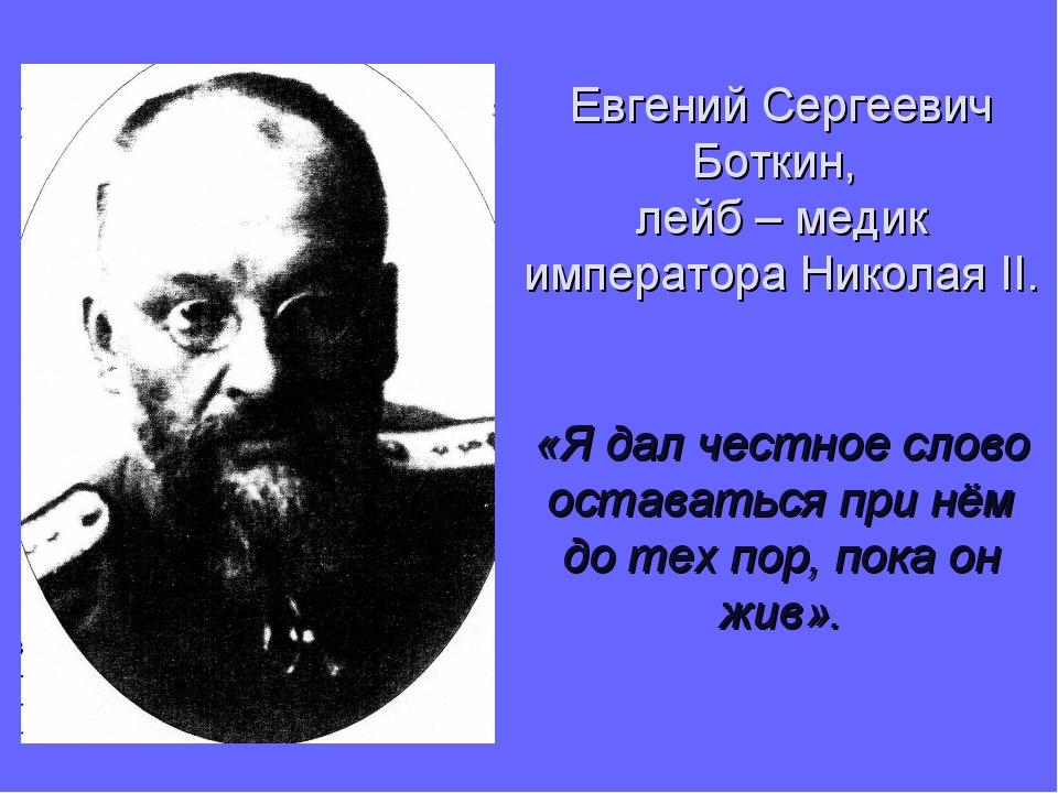Евгений Сергеевич Боткин, лейб – медик императора Николая II. «Я дал честное...