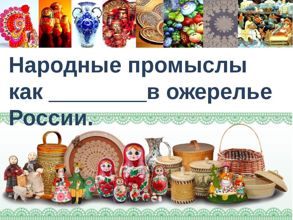 Народные промыслы как ________в ожерелье России.