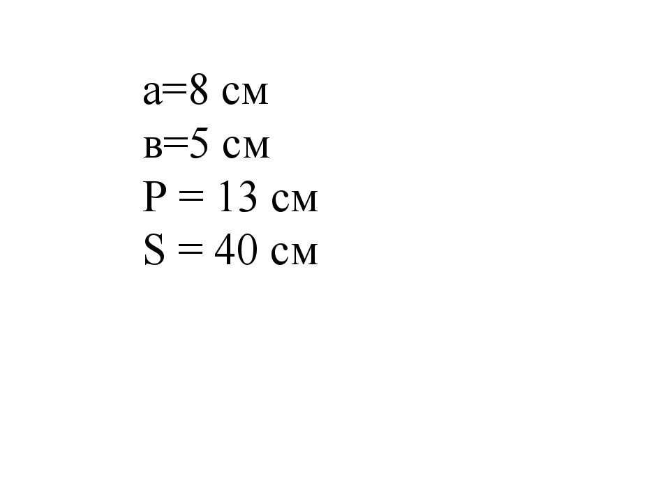 а=8 см в=5 см Р = 13 см S = 40 см
