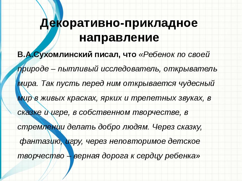 Декоративно-прикладное направление В.А.Сухомлинский писал, что «Ребенок по св...
