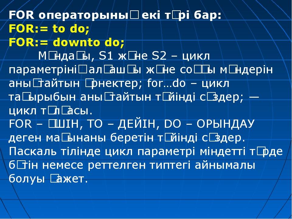 FOR операторының екі түрі бар: FOR:= to do; FOR:= downto do; Мұндағы, S1 жән...
