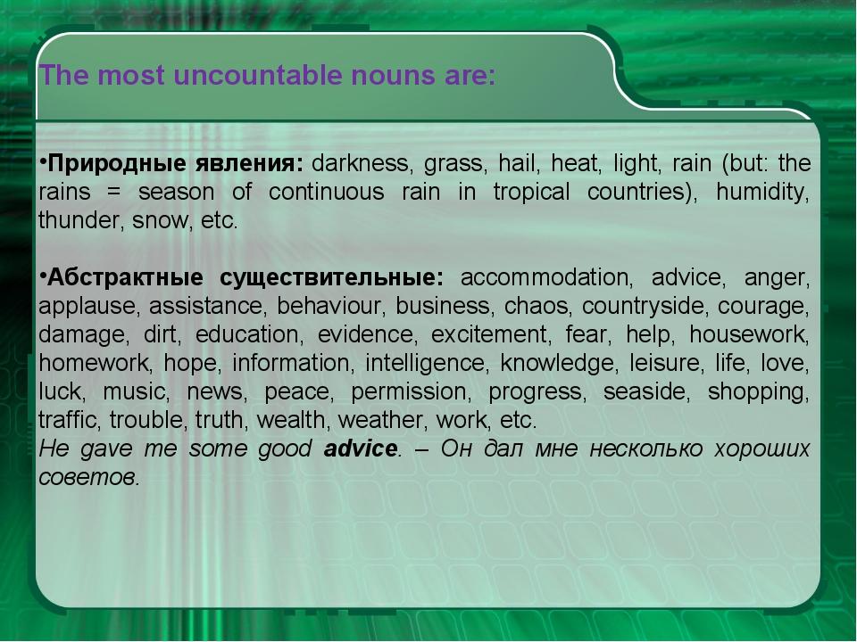 The most uncountable nouns are: Природные явления: darkness, grass, hail, hea...