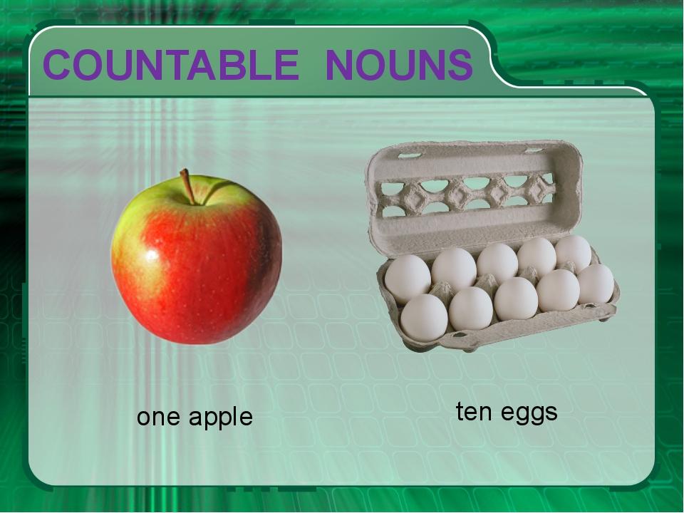 СOUNTABLE NOUNS one apple ten eggs