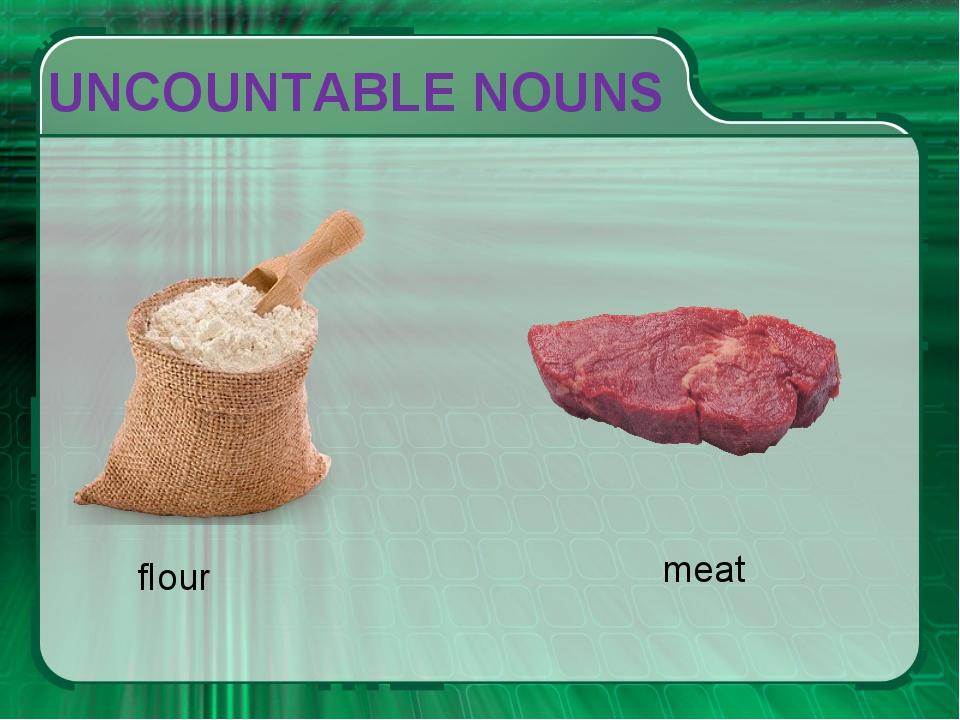 UNCOUNTABLE NOUNS flour meat