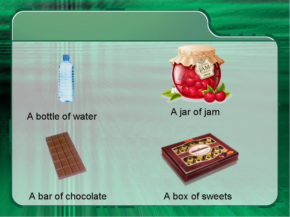 A jar of jam A bottle of water A box of sweets A bar of chocolate