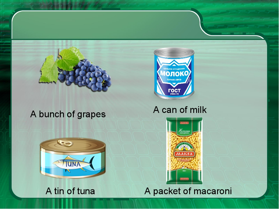 A bunch of grapes A can of milk A tin of tuna A packet of macaroni