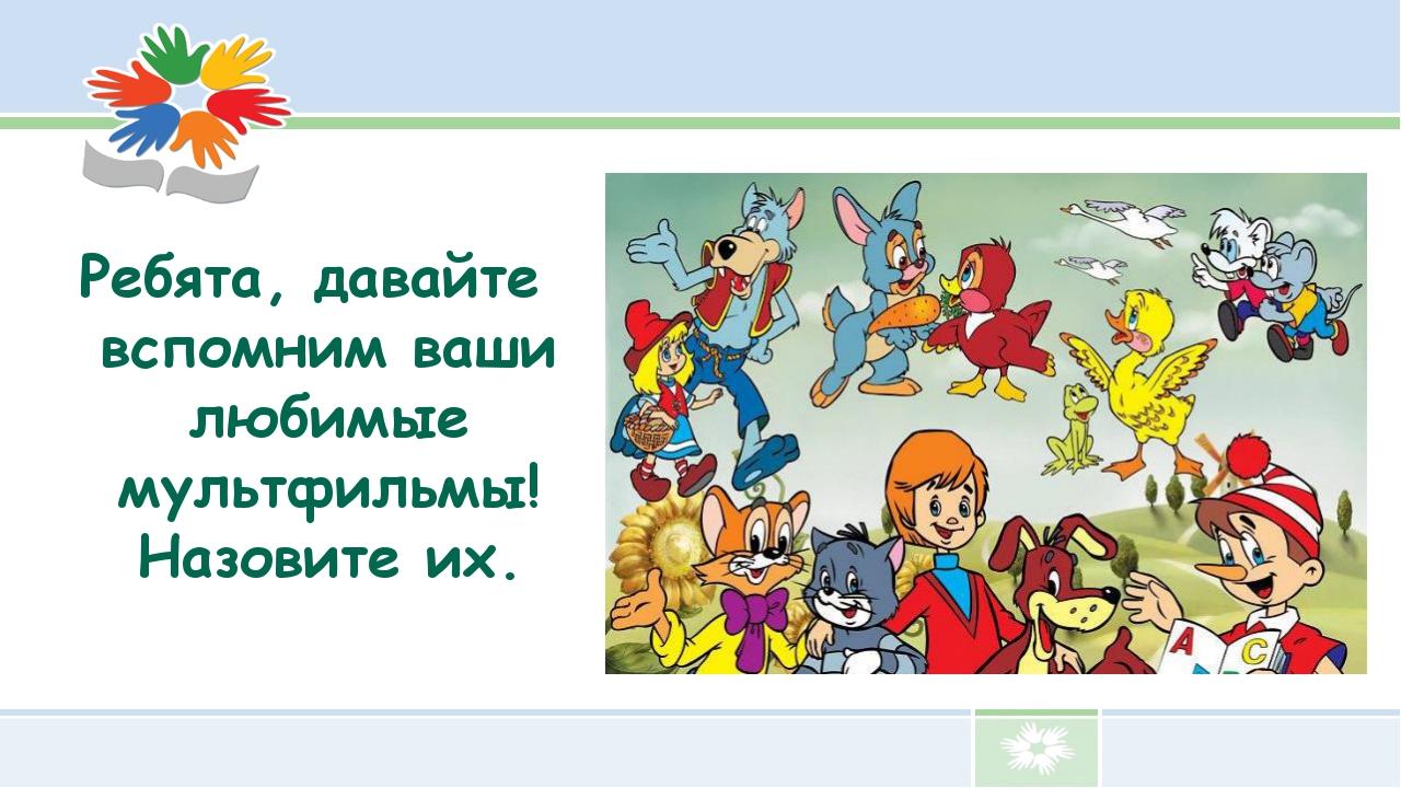 Ребята, давайте вспомним ваши любимые мультфильмы! Назовите их.