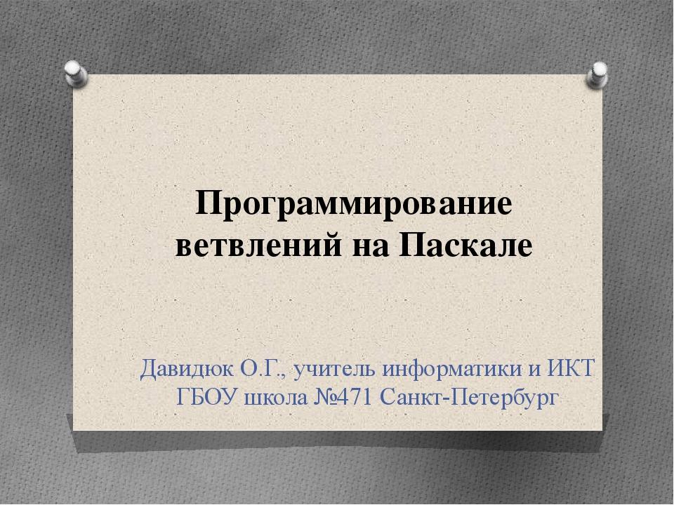 Программирование ветвлений на Паскале Давидюк О.Г., учитель информатики и ИКТ...