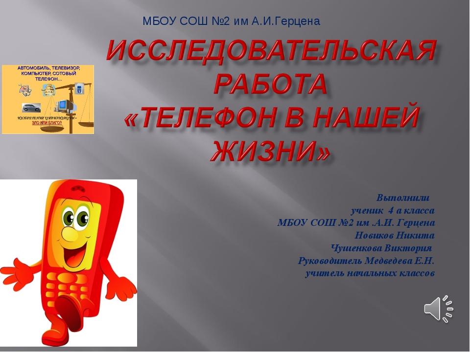 Выполнили ученик 4 а класса МБОУ СОШ №2 им .А.И. Герцена Новиков Никита Чушен...