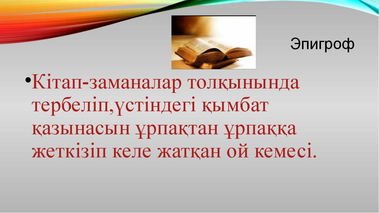 Эпигроф Кітап-заманалар толқынында тербеліп,үстіндегі қымбат қазынасын ұрпақт...