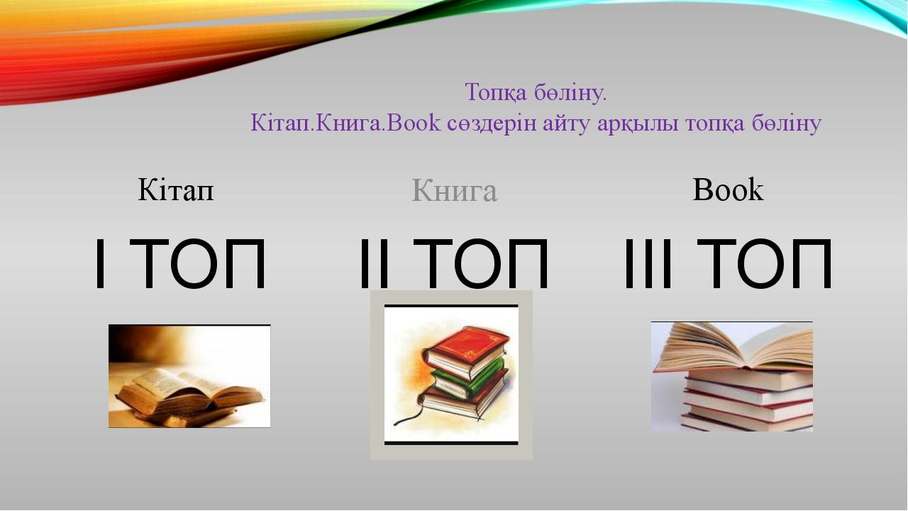 Топқа бөліну. Кітап.Книга.Book cөздерін айту арқылы топқа бөліну Кітап I ТОП...