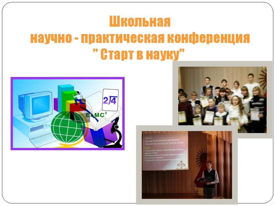 """Школьная научно - практическая конференция """" Старт в науку"""""""