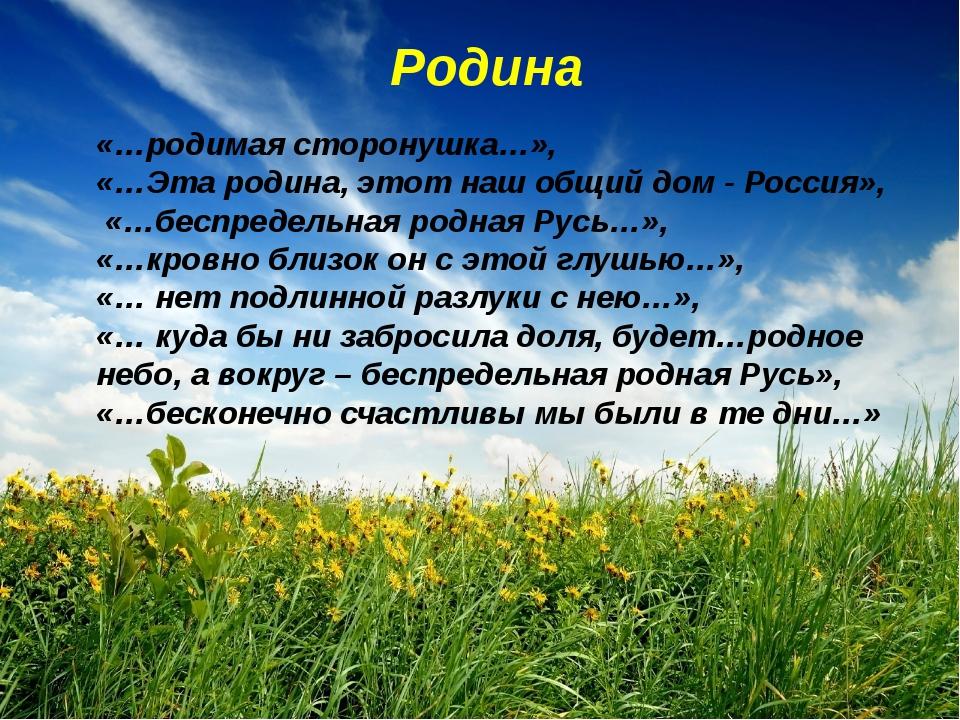 Родина «…родимая сторонушка…», «…Эта родина, этот наш общий дом - Россия», «…...
