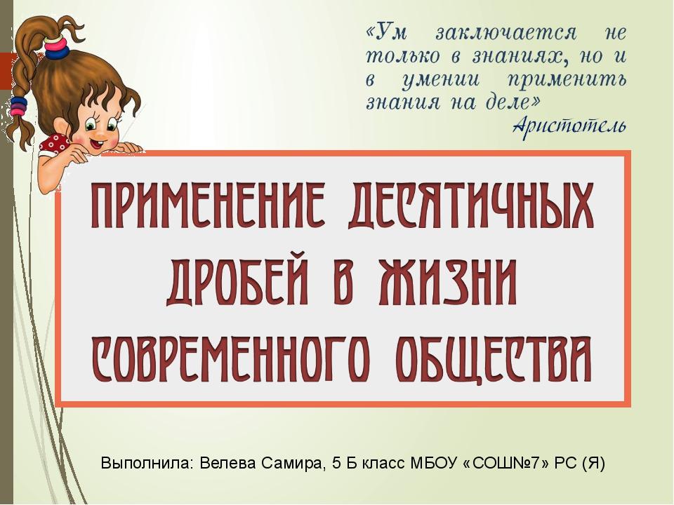 Выполнила: Велева Самира, 5 Б класс МБОУ «СОШ№7» РС (Я)