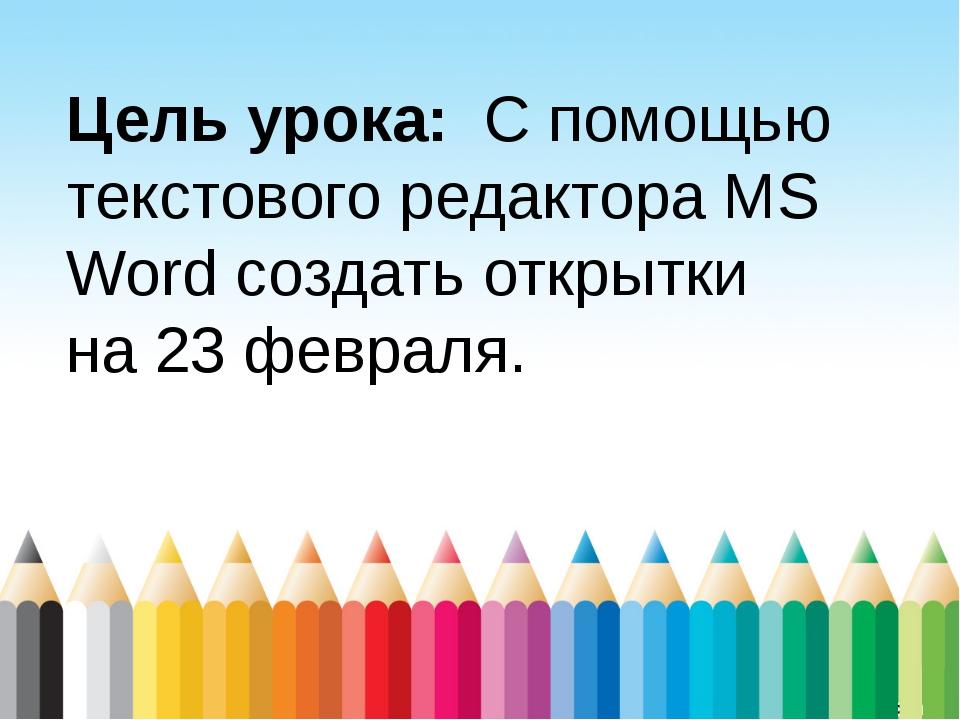 Цель урока: С помощью текстового редактора MS Word создать открытки на 23 фев...