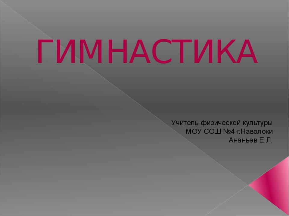 ГИМНАСТИКА Учитель физической культуры МОУ СОШ №4 г.Наволоки Ананьев Е.Л.