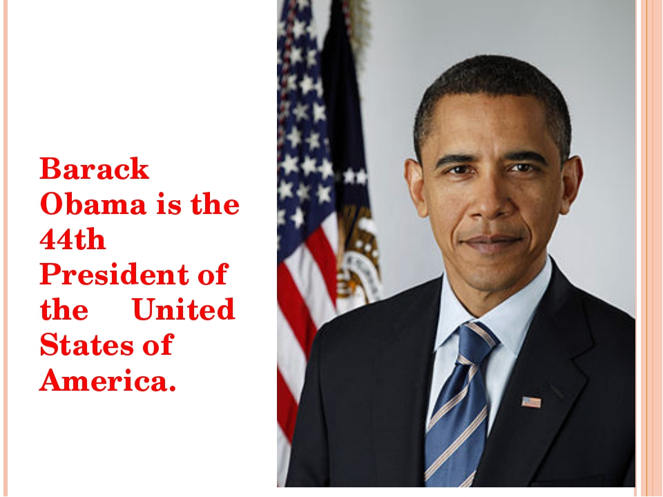 Barack Obama is the 44th President of the United States of America.