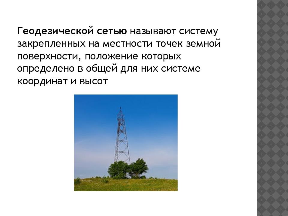 Геодезической сетьюназывают систему закрепленных на местности точек земной п...