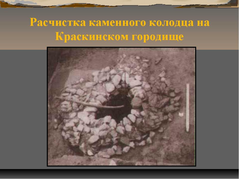 Расчистка каменного колодца на Краскинском городище