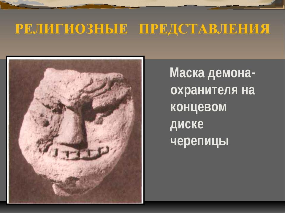 РЕЛИГИОЗНЫЕ ПРЕДСТАВЛЕНИЯ Маска демона-охранителя на концевом диске черепицы