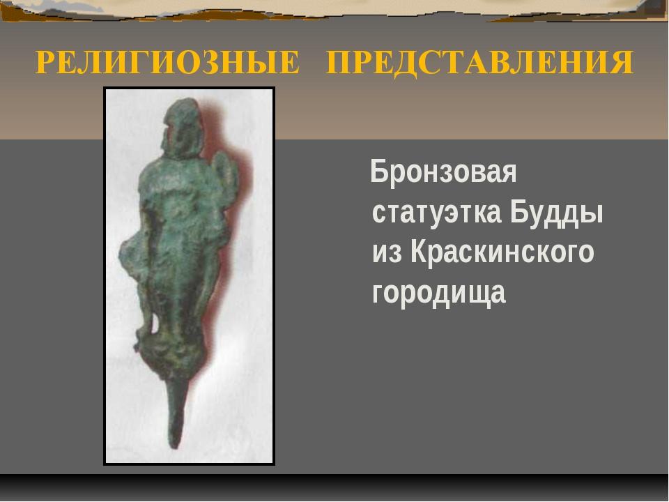 РЕЛИГИОЗНЫЕ ПРЕДСТАВЛЕНИЯ Бронзовая статуэтка Будды из Краскинского городища