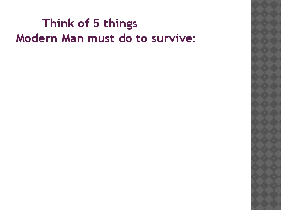 Think of 5 things Modern Man must do to survive: