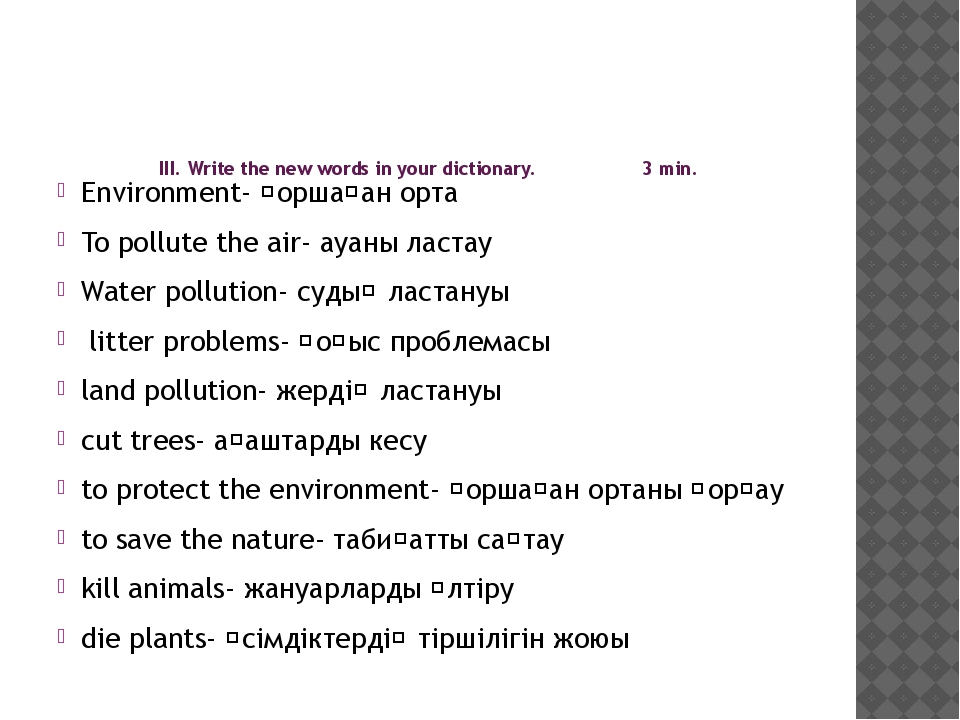 III. Write the new words in your dictionary. 3 min. Environment- қоршаған ор...