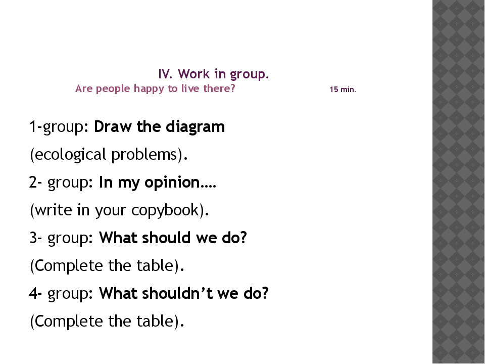 IV. Work in group. Are people happy to live there? 15 min. 1-group: Draw the...