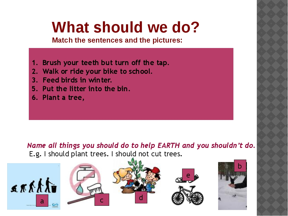 What should we do? Match the sentences and the pictures: b c e Brush your tee...