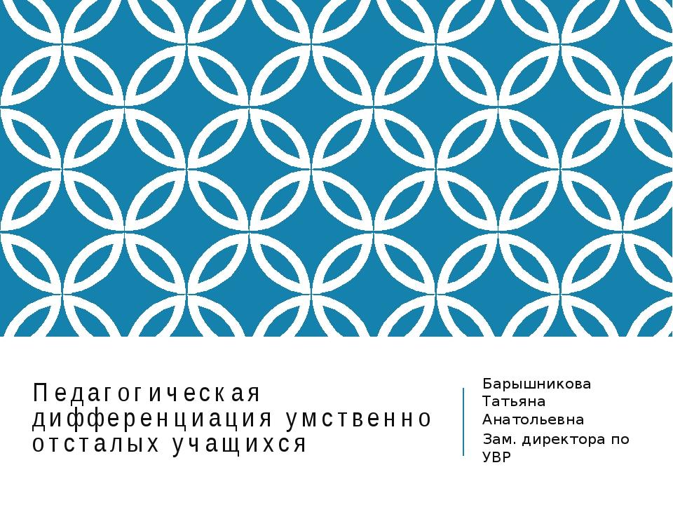 Педагогическая дифференциация умственно отсталых учащихся Барышникова Татьяна...