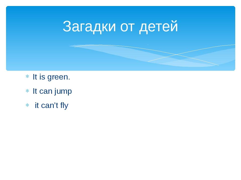 It is green. It can jump it can't fly Загадки от детей