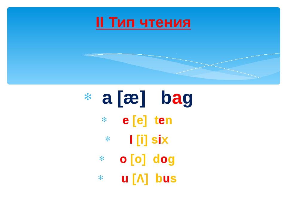 a [æ] bag e [e] ten I [i] six o [o] dog u [Λ] bus II Тип чтения