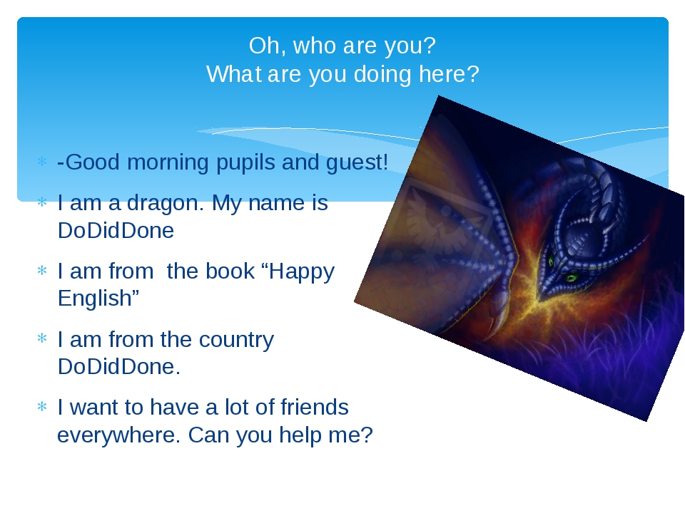 -Good morning pupils and guest! I am a dragon. My name is DoDidDone I am from...