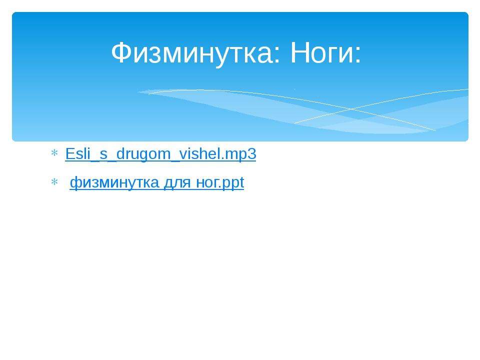 Esli_s_drugom_vishel.mp3 физминутка для ног.ppt Физминутка: Ноги: