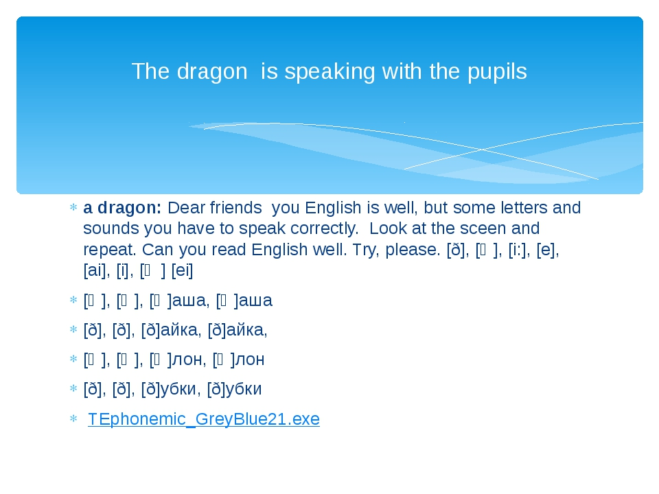 a dragon: Dear friends you English is well, but some letters and sounds you h...