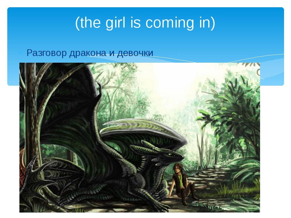 Разговор дракона и девочки (the girl is coming in)