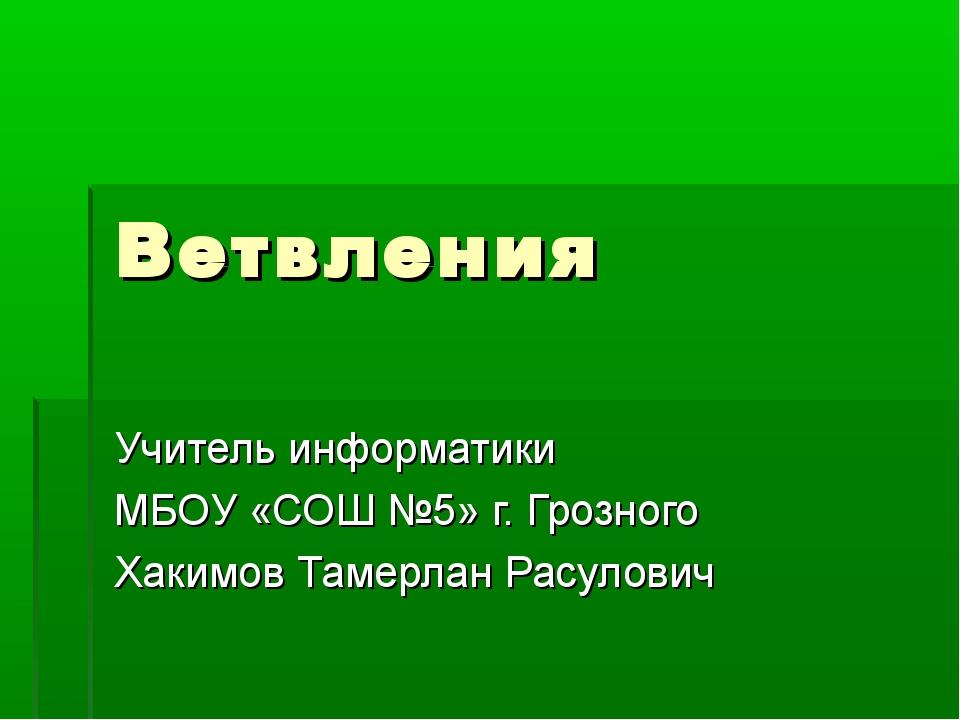 Ветвления Учитель информатики МБОУ «СОШ №5» г. Грозного Хакимов Тамерлан Расу...