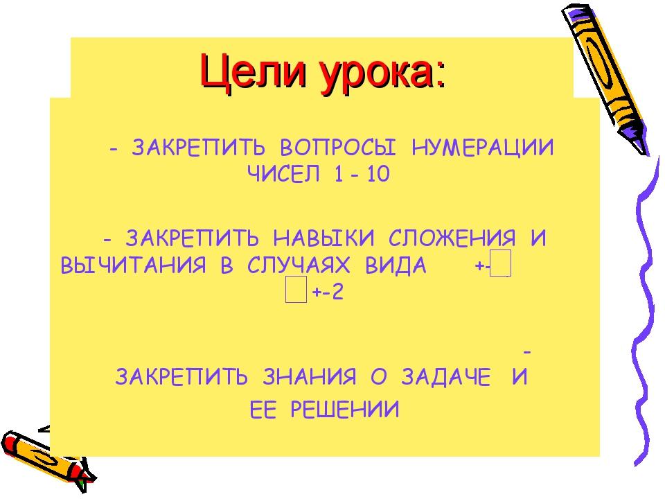 Цели урока: - ЗАКРЕПИТЬ ВОПРОСЫ НУМЕРАЦИИ ЧИСЕЛ 1 - 10 - ЗАКРЕПИТЬ НАВЫКИ СЛО...