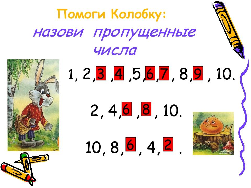 Помоги Колобку: назови пропущенные числа 1, 2, , ,5, , , 8, , 10. 2, 4, , , 1...