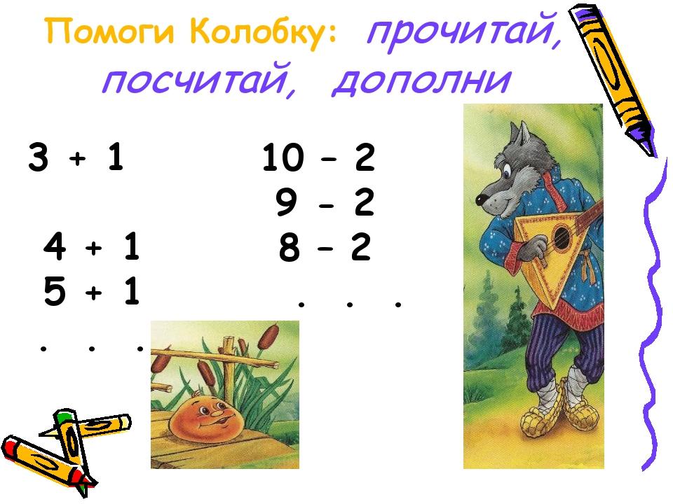 Помоги Колобку: прочитай, посчитай, дополни 3 + 1 4 + 1 5 + 1 . . . 10 – 2 9...