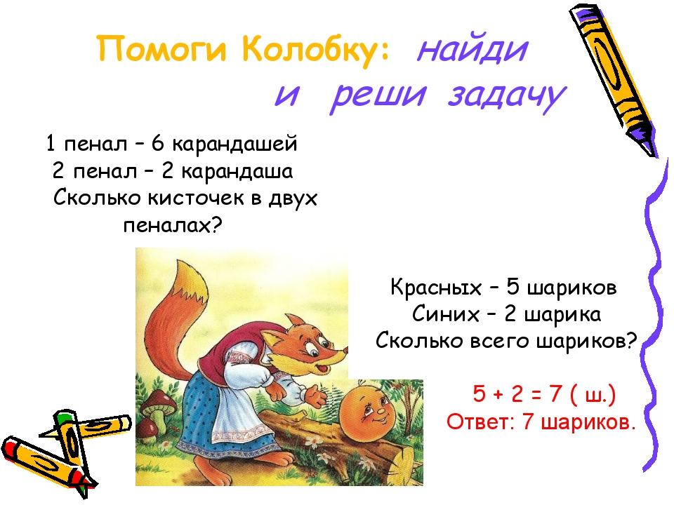 Помоги Колобку: найди и реши задачу 1 пенал – 6 карандашей 2 пенал – 2 каран...