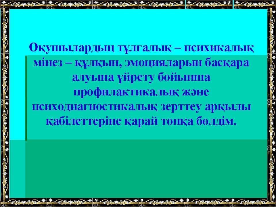 Оқушылардың тұлғалық – психикалық мінез – құлқын, эмоцияларын басқара алуына...