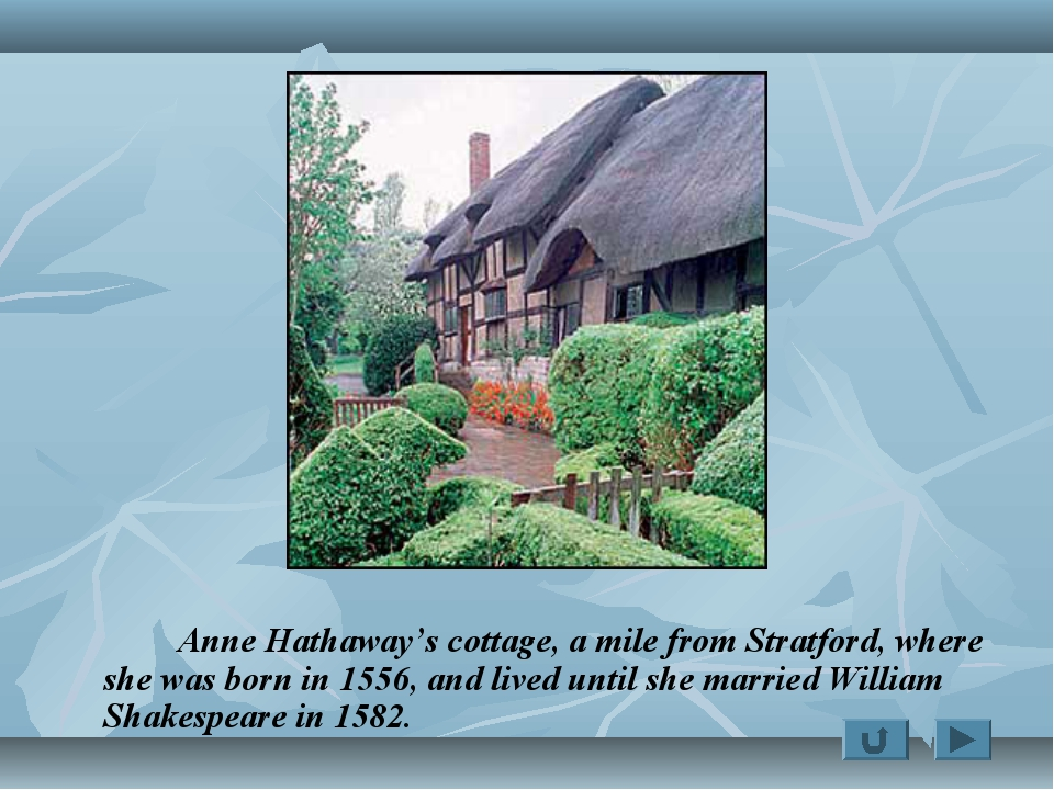 Anne Hathaway's cottage, a mile from Stratford, where she was born in 1556,...