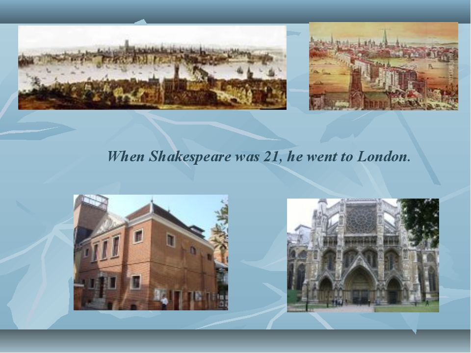 When Shakespeare was 21, he went to London.