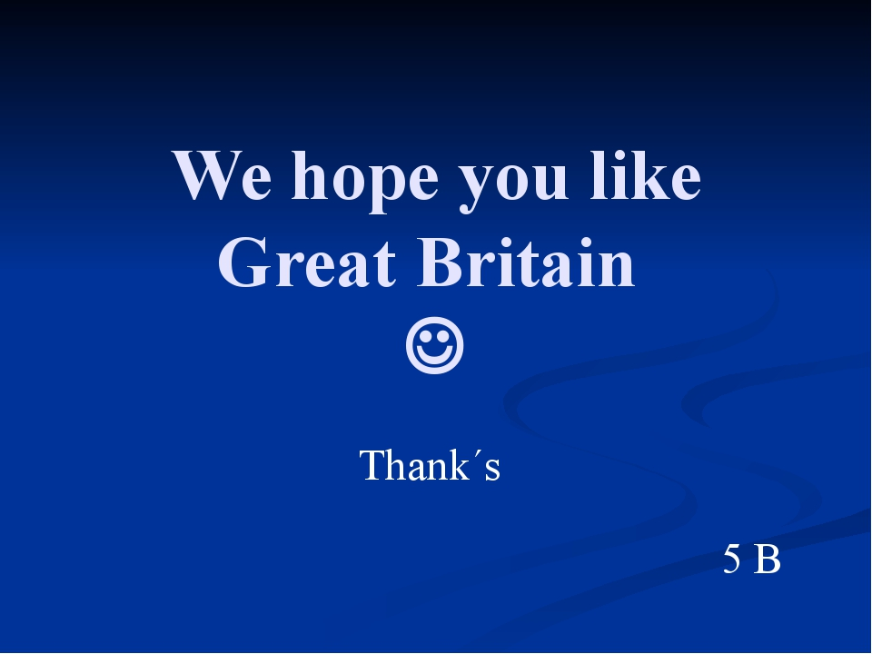 We hope you like Great Britain  Thank´s 5 B