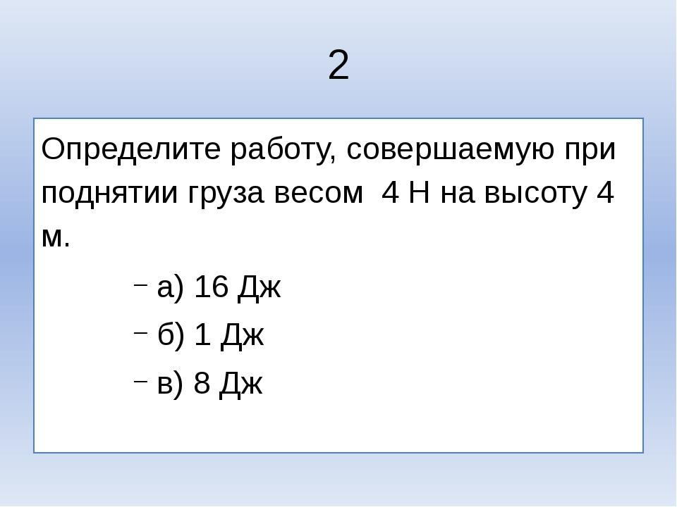 2 Определите работу, совершаемую при поднятии груза весом 4 Н на высоту 4 м....