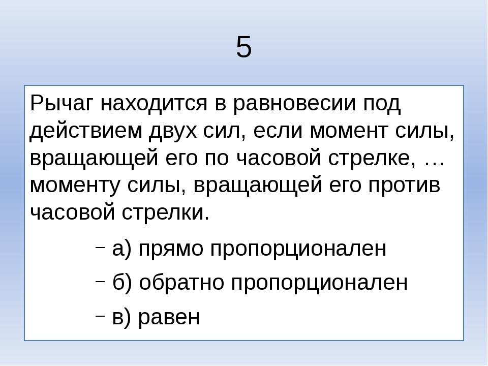 5 Рычаг находится в равновесии под действием двух сил, если момент силы, вращ...